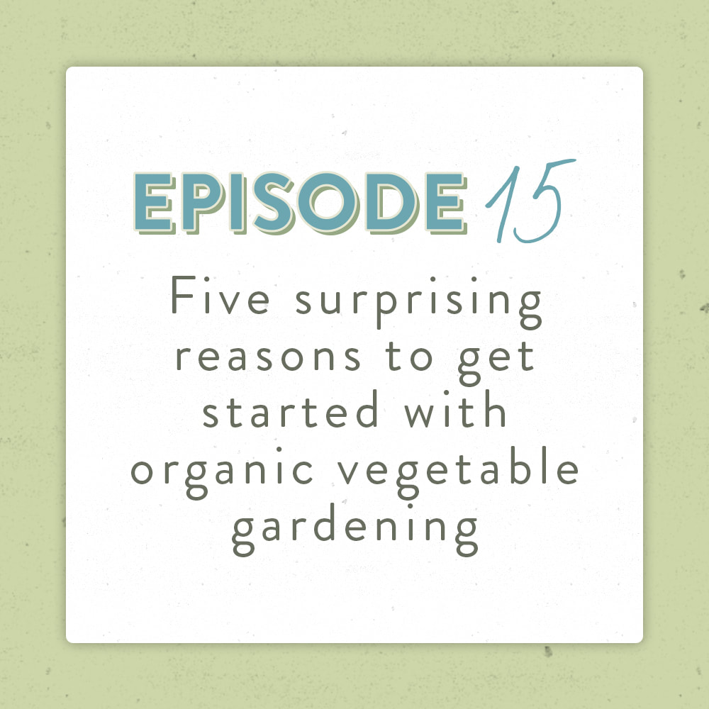 The five surprising reasons to get started with organic vegetable gardening - The Positively Green Podcast